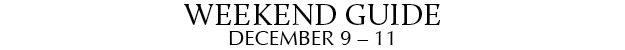 Weekend Guide December 9 - 11