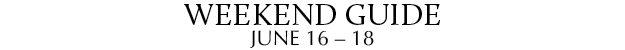 Weekend Guide June 16 - 18